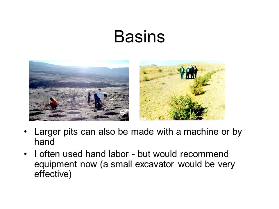Basins Larger pits can also be made with a machine or by hand I often used hand labor - but would recommend equipment now (a small excavator would be very effective)