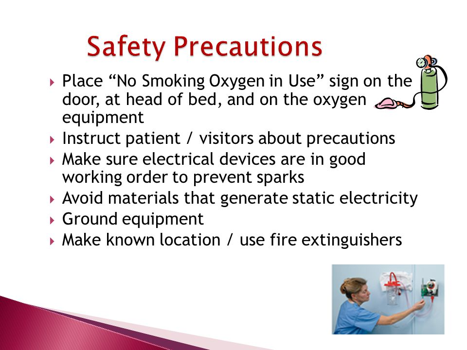  Place No Smoking Oxygen in Use sign on the door, at head of bed, and on the oxygen equipment  Instruct patient / visitors about precautions  Make sure electrical devices are in good working order to prevent sparks  Avoid materials that generate static electricity  Ground equipment  Make known location / use fire extinguishers
