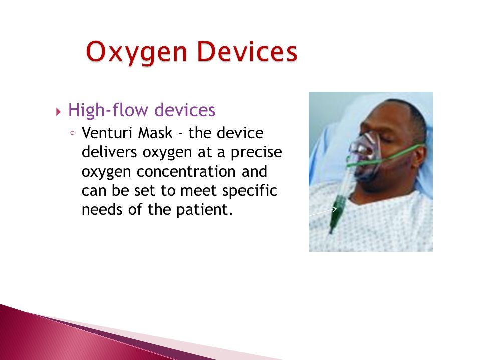 High-flow devices ◦ Venturi Mask - the device delivers oxygen at a precise oxygen concentration and can be set to meet specific needs of the patient.