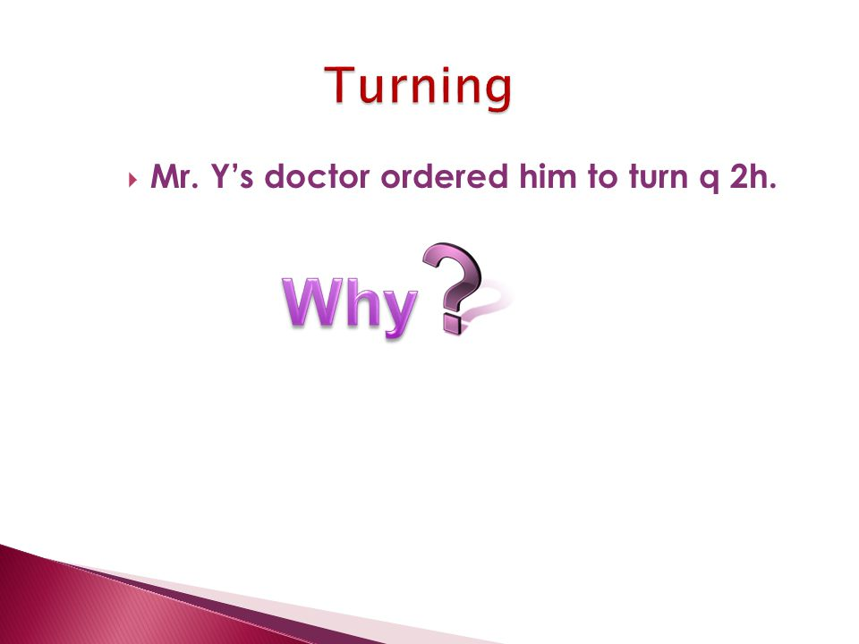 Mr. Y's doctor ordered him to turn q 2h.