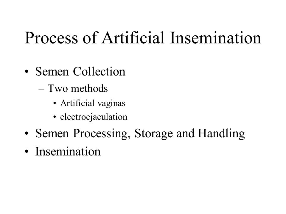 Semen Collection Male is trained to mount a teaser animal or dummy Penis is directed into an artificial vagina that is temperature controlled to be the same temperature as the female.