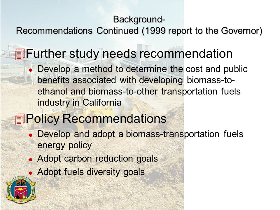 Background- Recommendations Continued (1999 report to the Governor) 4Further study needs recommendation l Develop a method to determine the cost and public benefits associated with developing biomass-to- ethanol and biomass-to-other transportation fuels industry in California 4Policy Recommendations l Develop and adopt a biomass-transportation fuels energy policy l Adopt carbon reduction goals l Adopt fuels diversity goals