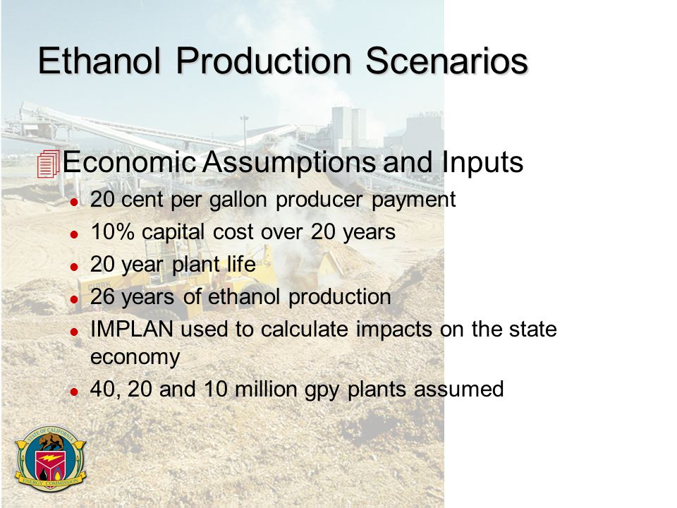 Ethanol Production Scenarios 4Economic Assumptions and Inputs l 20 cent per gallon producer payment l 10% capital cost over 20 years l 20 year plant life l 26 years of ethanol production l IMPLAN used to calculate impacts on the state economy l 40, 20 and 10 million gpy plants assumed