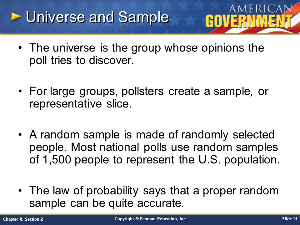 Copyright © Pearson Education, Inc.Slide 11 Chapter 8, Section 2 Universe and Sample The universe is the group whose opinions the poll tries to discover.