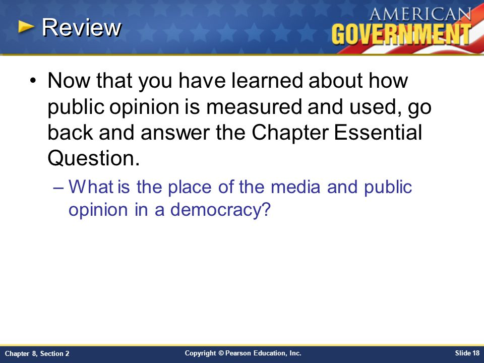Copyright © Pearson Education, Inc.Slide 18 Chapter 8, Section 2 Review Now that you have learned about how public opinion is measured and used, go back and answer the Chapter Essential Question.
