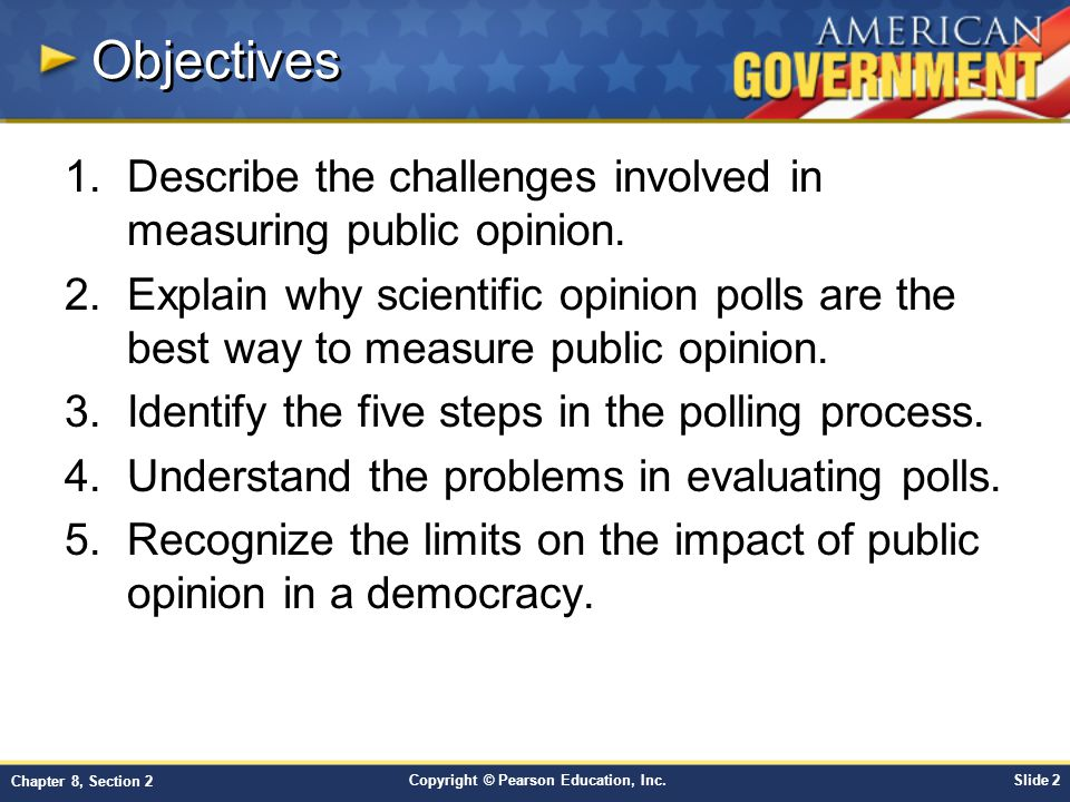 Copyright © Pearson Education, Inc.Slide 2 Chapter 8, Section 2 Objectives 1.Describe the challenges involved in measuring public opinion.
