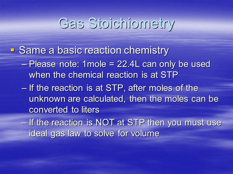Gas Stoichiometry  Same a basic reaction chemistry –Please note: 1mole = 22.4L can only be used when the chemical reaction is at STP –If the reaction