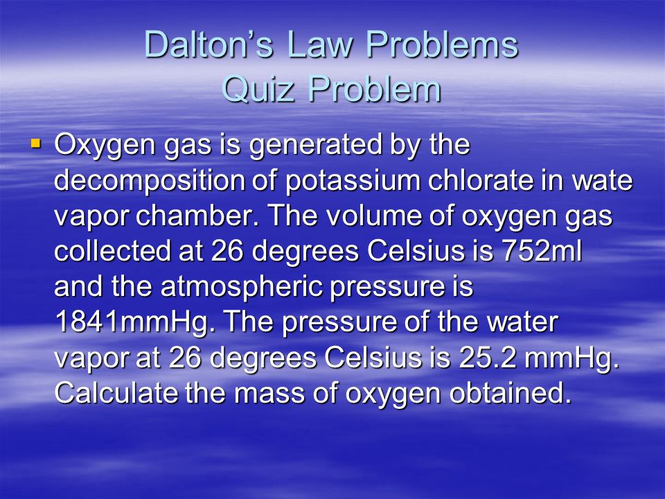 Dalton's Law Problems Quiz Problem  Oxygen gas is generated by the decomposition of potassium chlorate in wate vapor chamber. The volume of oxygen ga