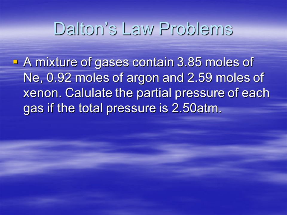 Dalton's Law Problems  A mixture of gases contain 3.85 moles of Ne, 0.92 moles of argon and 2.59 moles of xenon. Calulate the partial pressure of eac