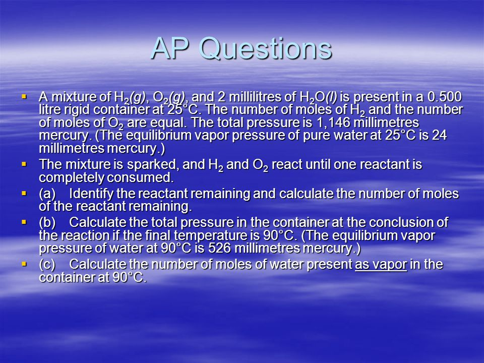 AP Questions  A mixture of H 2 (g), O 2 (g), and 2 millilitres of H 2 O(l) is present in a 0.500 litre rigid container at 25°C. The number of moles o