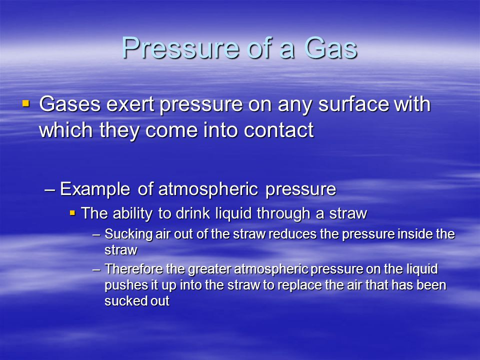 Pressure of a Gas  Gases exert pressure on any surface with which they come into contact –Example of atmospheric pressure  The ability to drink liqu