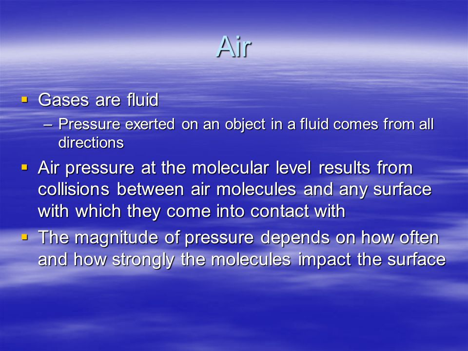 Air  Gases are fluid –Pressure exerted on an object in a fluid comes from all directions  Air pressure at the molecular level results from collision