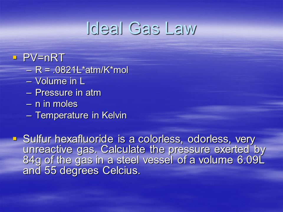 Ideal Gas Law  PV=nRT –R =.0821L*atm/K*mol –Volume in L –Pressure in atm –n in moles –Temperature in Kelvin  Sulfur hexafluoride is a colorless, odo