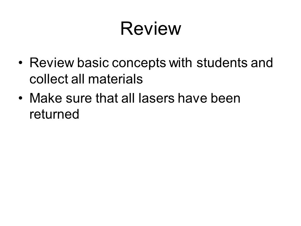 Review Review basic concepts with students and collect all materials Make sure that all lasers have been returned
