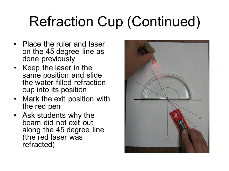 Refraction Cup (Continued) Place the ruler and laser on the 45 degree line as done previously Keep the laser in the same position and slide the water-filled refraction cup into its position Mark the exit position with the red pen Ask students why the beam did not exit out along the 45 degree line (the red laser was refracted)