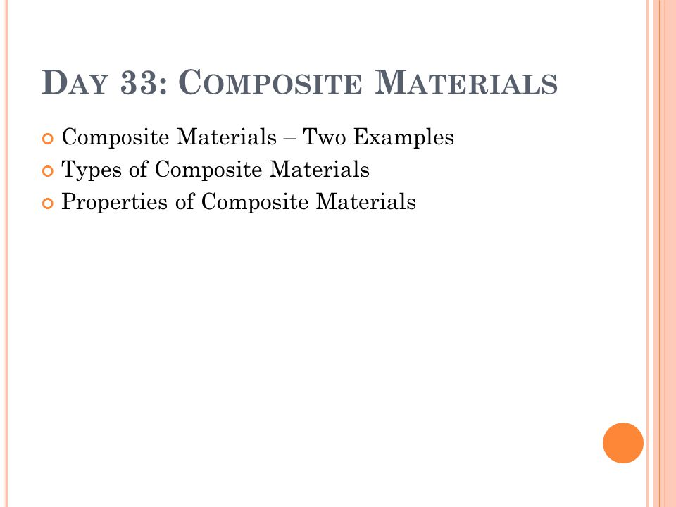 D AY 33: C OMPOSITE M ATERIALS Composite Materials – Two Examples Types of Composite Materials Properties of Composite Materials