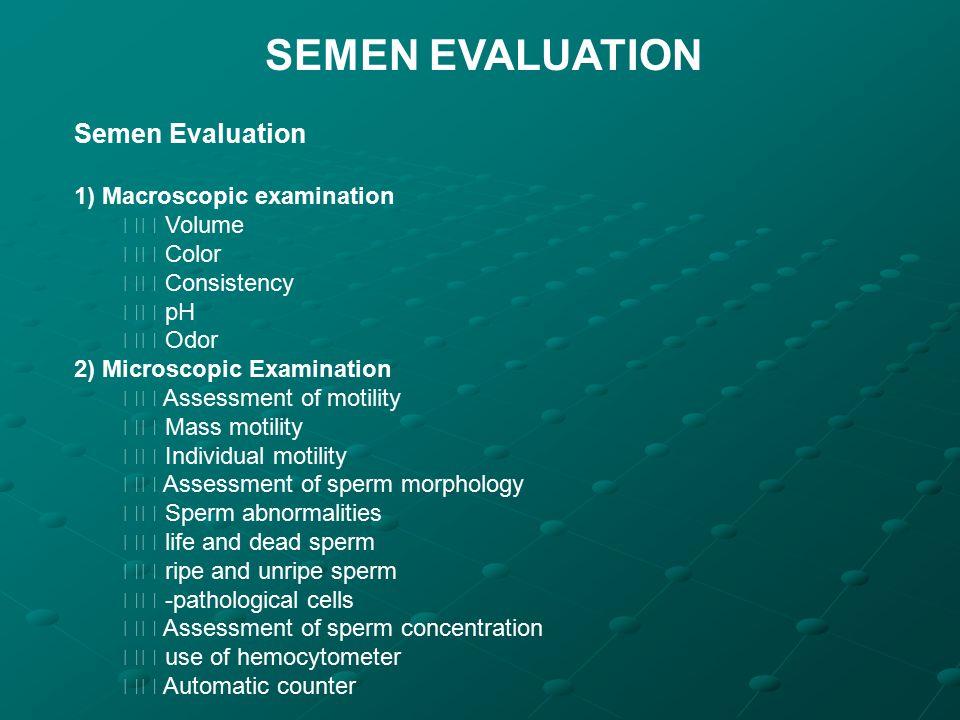 SEMEN EVALUATION Semen Evaluation 1) Macroscopic examination Volume Color Consistency pH Odor 2) Microscopic Examination Assessment of motility Mass m