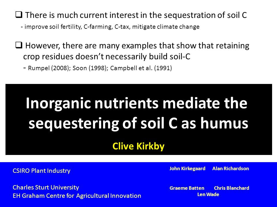 Inorganic nutrients mediate the sequestering of soil C as humus Clive Kirkby CSIRO Plant Industry Charles Sturt University EH Graham Centre for Agricu