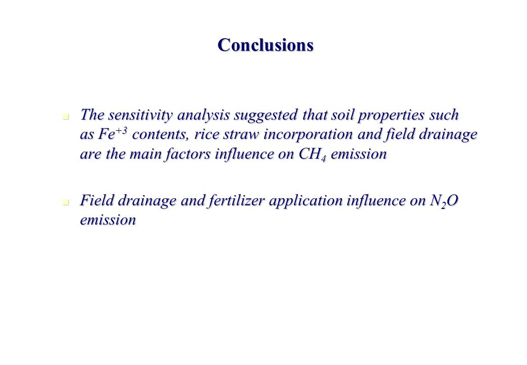 Conclusions The sensitivity analysis suggested that soil properties such as Fe +3 contents, rice straw incorporation and field drainage are the main factors influence on CH 4 emission The sensitivity analysis suggested that soil properties such as Fe +3 contents, rice straw incorporation and field drainage are the main factors influence on CH 4 emission Field drainage and fertilizer application influence on N 2 O emission Field drainage and fertilizer application influence on N 2 O emission