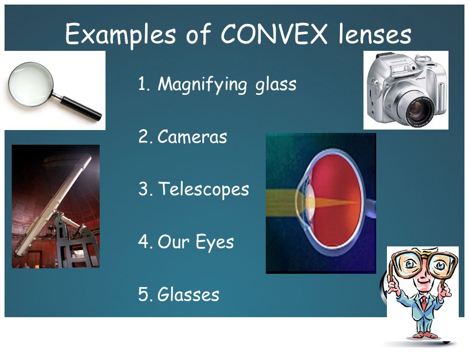 Examples of CONVEX lenses 1.Magnifying glass 2.Cameras 3.Telescopes 4.Our Eyes 5.Glasses