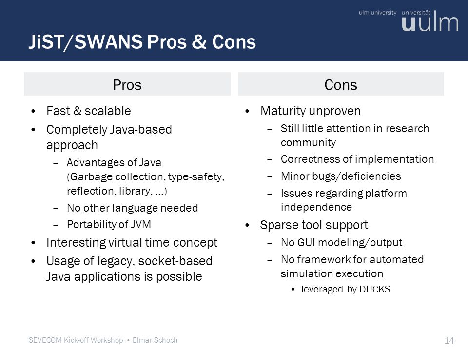 SEVECOM Kick-off Workshop Elmar Schoch 14 JiST/SWANS Pros & Cons Fast & scalable Completely Java-based approach –Advantages of Java (Garbage collection, type-safety, reflection, library, …) –No other language needed –Portability of JVM Interesting virtual time concept Usage of legacy, socket-based Java applications is possible Maturity unproven –Still little attention in research community –Correctness of implementation –Minor bugs/deficiencies –Issues regarding platform independence Sparse tool support –No GUI modeling/output –No framework for automated simulation execution leveraged by DUCKS ProsCons