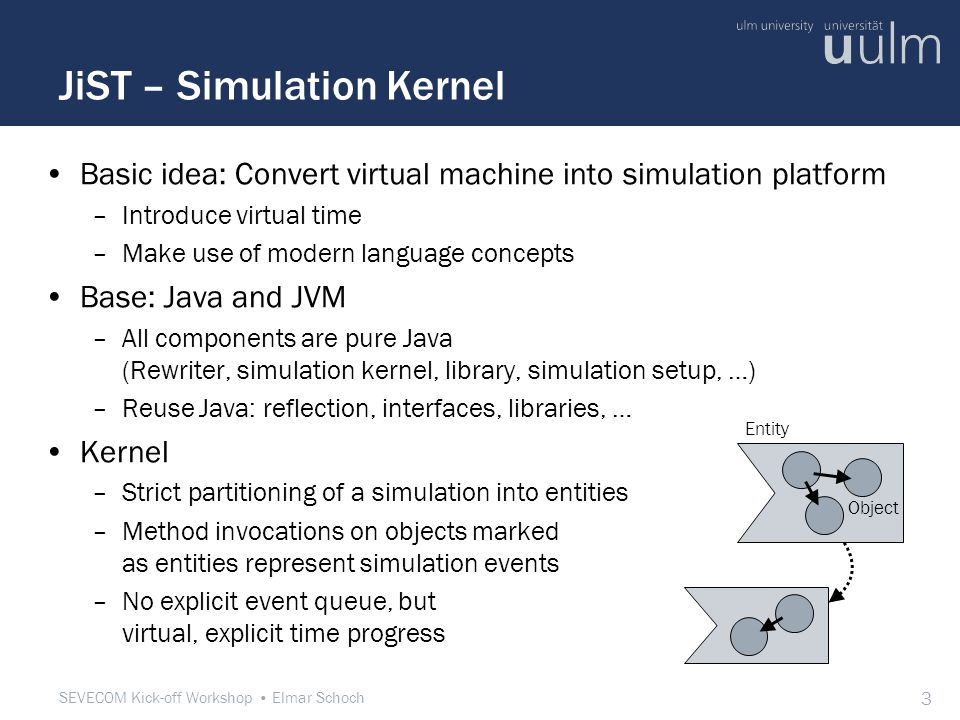 SEVECOM Kick-off Workshop Elmar Schoch 3 JiST – Simulation Kernel Basic idea: Convert virtual machine into simulation platform –Introduce virtual time –Make use of modern language concepts Base: Java and JVM –All components are pure Java (Rewriter, simulation kernel, library, simulation setup, …) –Reuse Java: reflection, interfaces, libraries, … Kernel –Strict partitioning of a simulation into entities –Method invocations on objects marked as entities represent simulation events –No explicit event queue, but virtual, explicit time progress Entity Object