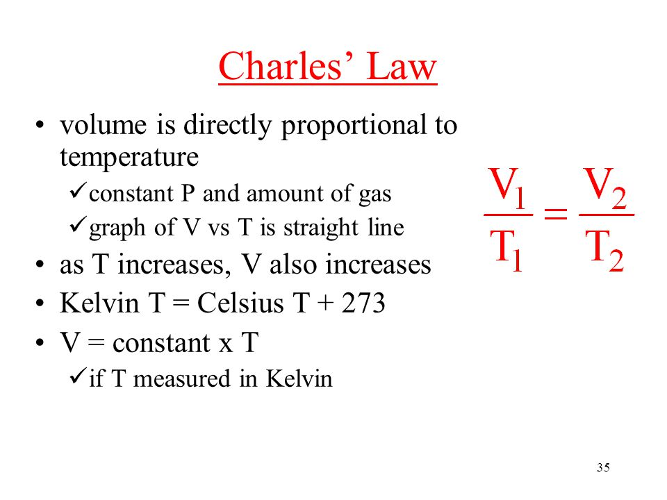 35 Charles' Law volume is directly proportional to temperature constant P and amount of gas graph of V vs T is straight line as T increases, V also increases Kelvin T = Celsius T + 273 V = constant x T if T measured in Kelvin