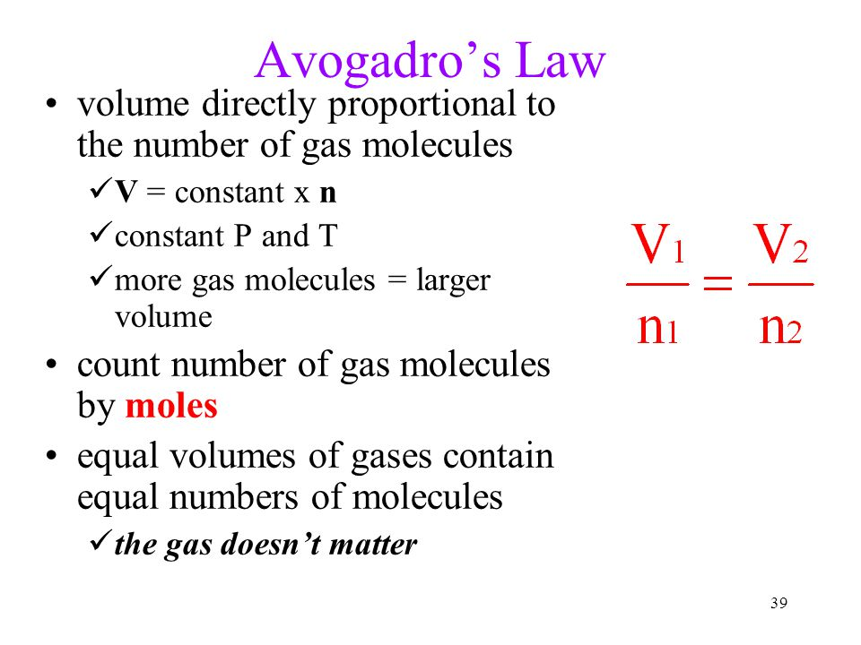 39 Avogadro's Law volume directly proportional to the number of gas molecules V = constant x n constant P and T more gas molecules = larger volume count number of gas molecules by moles equal volumes of gases contain equal numbers of molecules the gas doesn't matter