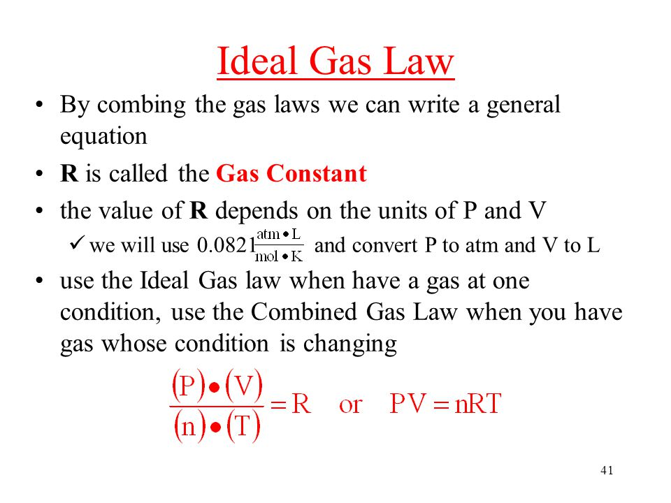 41 Ideal Gas Law By combing the gas laws we can write a general equation R is called the Gas Constant the value of R depends on the units of P and V we will use 0.0821 and convert P to atm and V to L use the Ideal Gas law when have a gas at one condition, use the Combined Gas Law when you have gas whose condition is changing