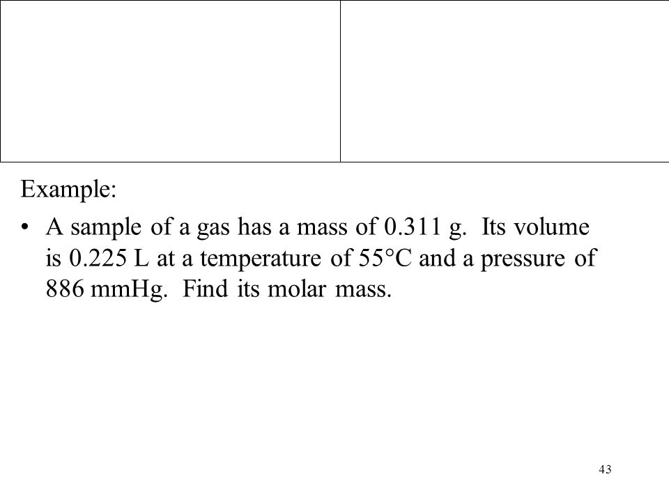 43 Example: A sample of a gas has a mass of 0.311 g. Its volume is 0.225 L at a temperature of 55°C and a pressure of 886 mmHg. Find its molar mass.
