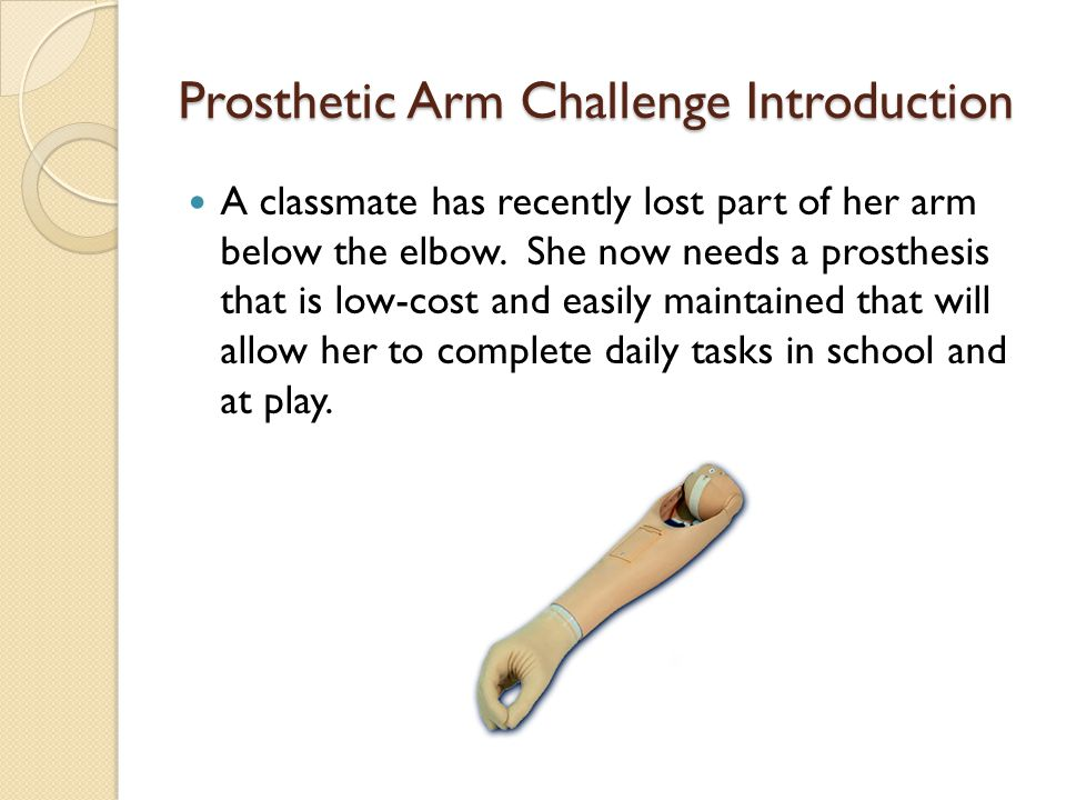 Prosthetic Arm Challenge Introduction A classmate has recently lost part of her arm below the elbow.