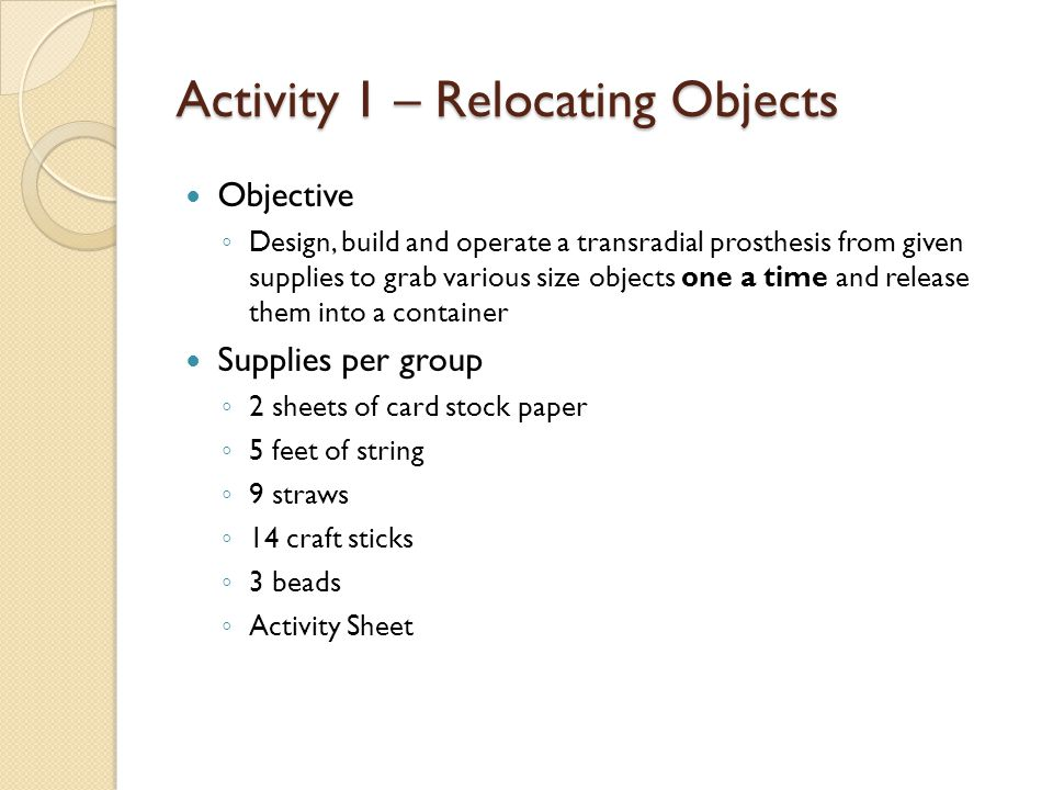 Activity 1 – Relocating Objects Objective ◦ Design, build and operate a transradial prosthesis from given supplies to grab various size objects one a time and release them into a container Supplies per group ◦ 2 sheets of card stock paper ◦ 5 feet of string ◦ 9 straws ◦ 14 craft sticks ◦ 3 beads ◦ Activity Sheet