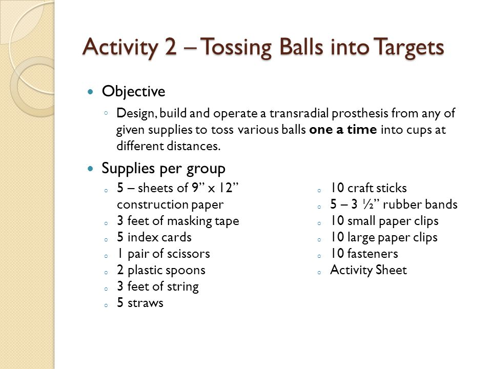 Activity 2 – Tossing Balls into Targets Objective ◦ Design, build and operate a transradial prosthesis from any of given supplies to toss various balls one a time into cups at different distances.