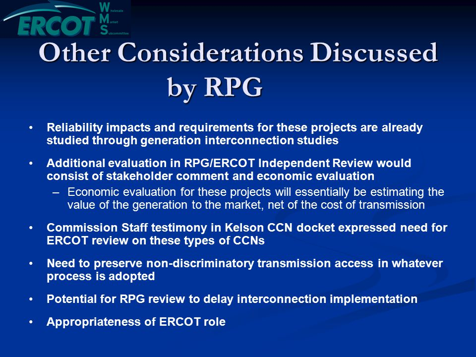 Other Considerations Discussed by RPG Reliability impacts and requirements for these projects are already studied through generation interconnection studies Additional evaluation in RPG/ERCOT Independent Review would consist of stakeholder comment and economic evaluation – –Economic evaluation for these projects will essentially be estimating the value of the generation to the market, net of the cost of transmission Commission Staff testimony in Kelson CCN docket expressed need for ERCOT review on these types of CCNs Need to preserve non-discriminatory transmission access in whatever process is adopted Potential for RPG review to delay interconnection implementation Appropriateness of ERCOT role