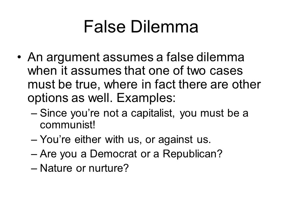 False Dilemma An argument assumes a false dilemma when it assumes that one of two cases must be true, where in fact there are other options as well.
