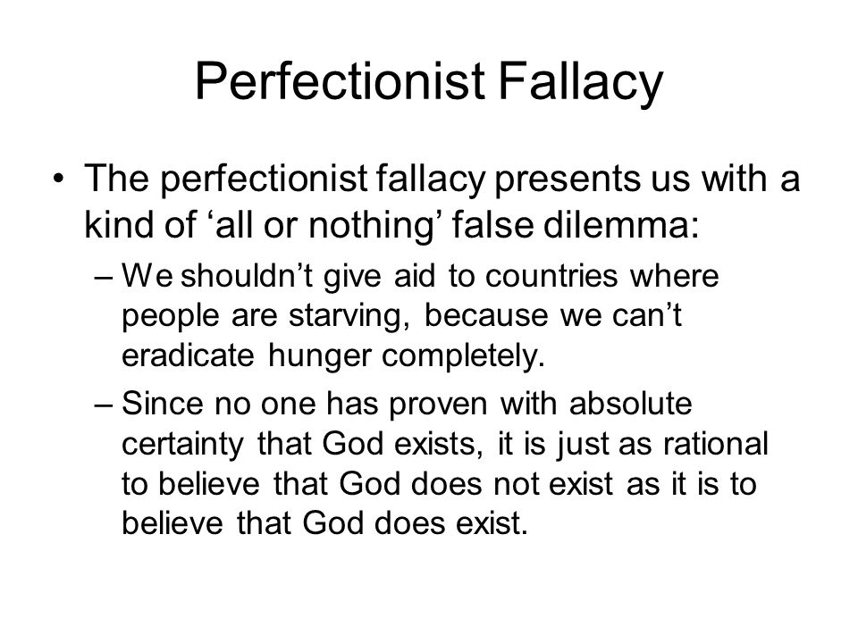 Perfectionist Fallacy The perfectionist fallacy presents us with a kind of 'all or nothing' false dilemma: –We shouldn't give aid to countries where people are starving, because we can't eradicate hunger completely.