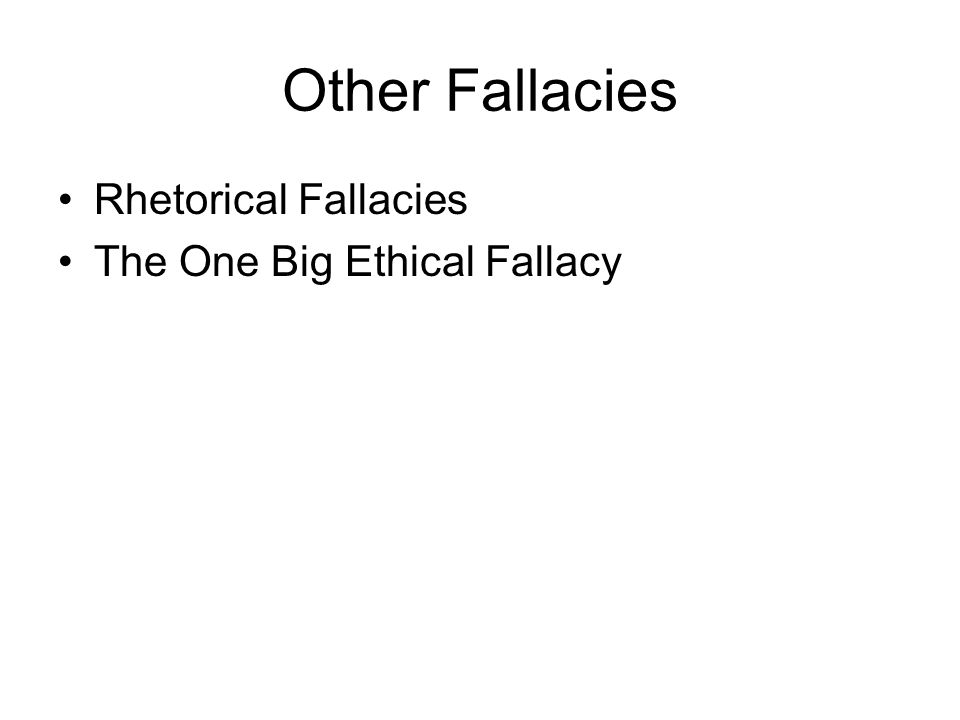 Other Fallacies Rhetorical Fallacies The One Big Ethical Fallacy