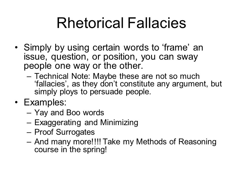 Rhetorical Fallacies Simply by using certain words to 'frame' an issue, question, or position, you can sway people one way or the other.