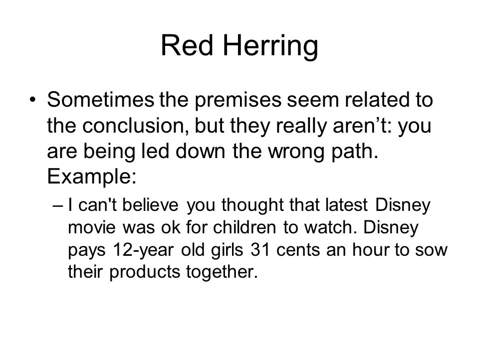 Red Herring Sometimes the premises seem related to the conclusion, but they really aren't: you are being led down the wrong path.