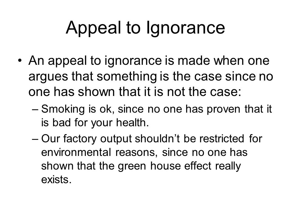 Appeal to Ignorance An appeal to ignorance is made when one argues that something is the case since no one has shown that it is not the case: –Smoking is ok, since no one has proven that it is bad for your health.
