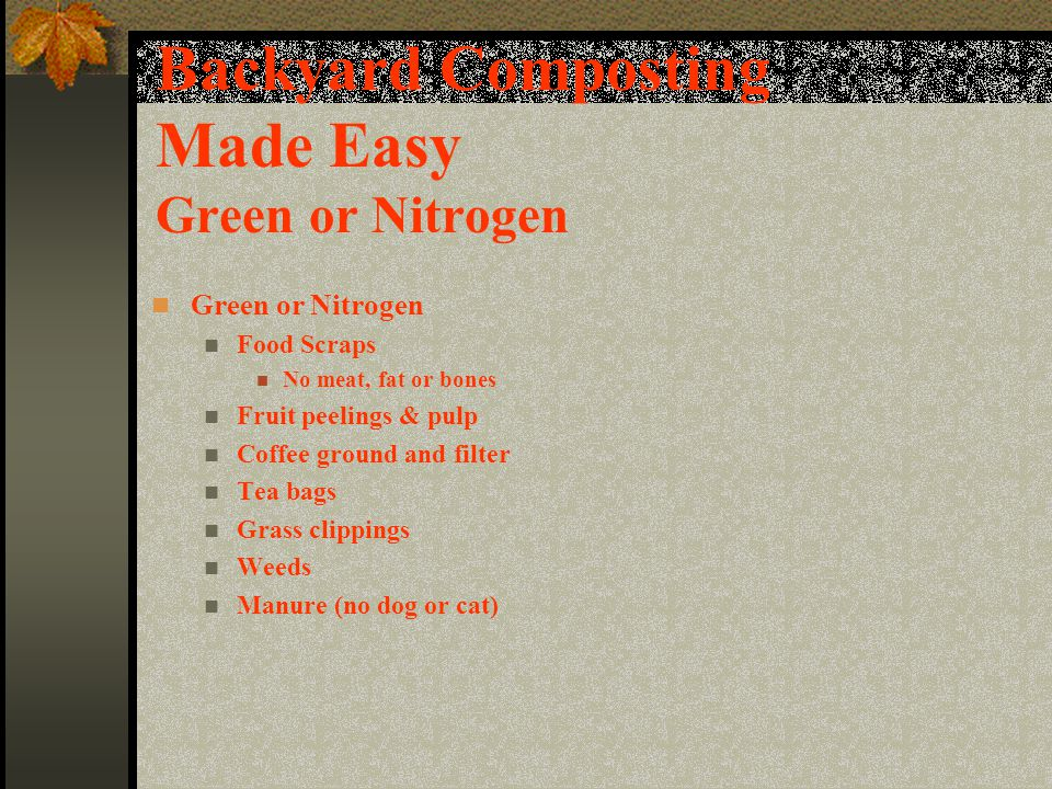 Backyard Composting Made Easy Green or Nitrogen Green or Nitrogen Food Scraps No meat, fat or bones Fruit peelings & pulp Coffee ground and filter Tea bags Grass clippings Weeds Manure (no dog or cat)