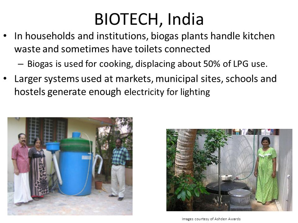 BIOTECH, India In households and institutions, biogas plants handle kitchen waste and sometimes have toilets connected – Biogas is used for cooking, displacing about 50% of LPG use.