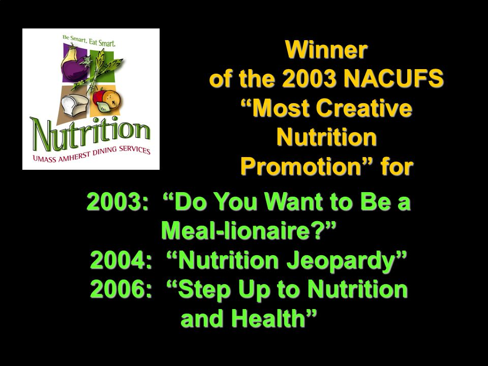 Winner of the 2003 NACUFS Most Creative Nutrition Promotion for 2003: Do You Want to Be a Meal-lionaire? 2004: Nutrition Jeopardy 2006: Step Up to Nutrition and Health