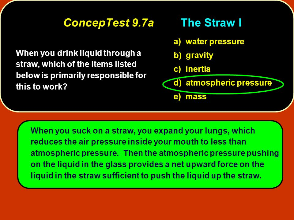 When you drink liquid through a straw, which of the items listed below is primarily responsible for this to work? a) water pressure b) gravity c) iner