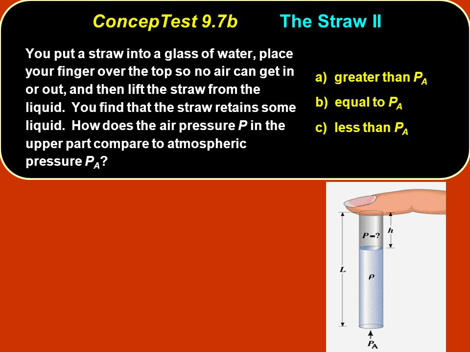 a) greater than P A b) equal to P A c) less than P A You put a straw into a glass of water, place your finger over the top so no air can get in or out