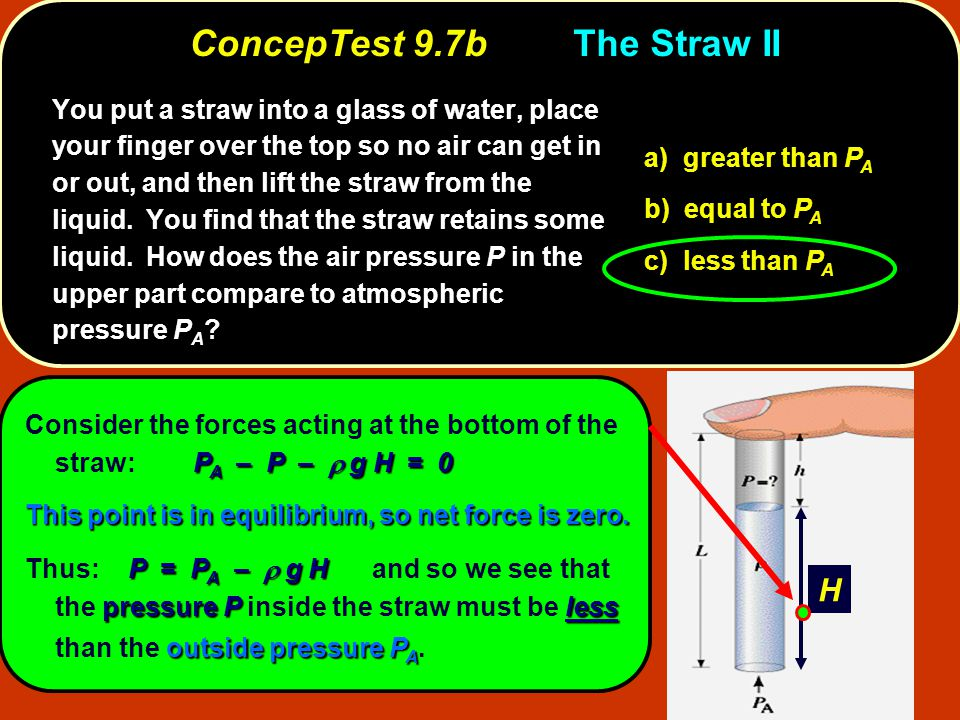 P A – P –  g H = 0 Consider the forces acting at the bottom of the straw: P A – P –  g H = 0 This point is in equilibrium, so net force is zero. P =