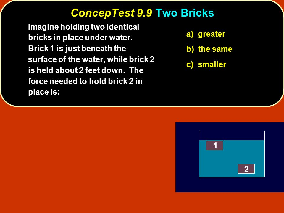 ConcepTest 9.9Two Bricks ConcepTest 9.9 Two Bricks 1 2 a) greater b) the same c) smaller Imagine holding two identical bricks in place under water. Br