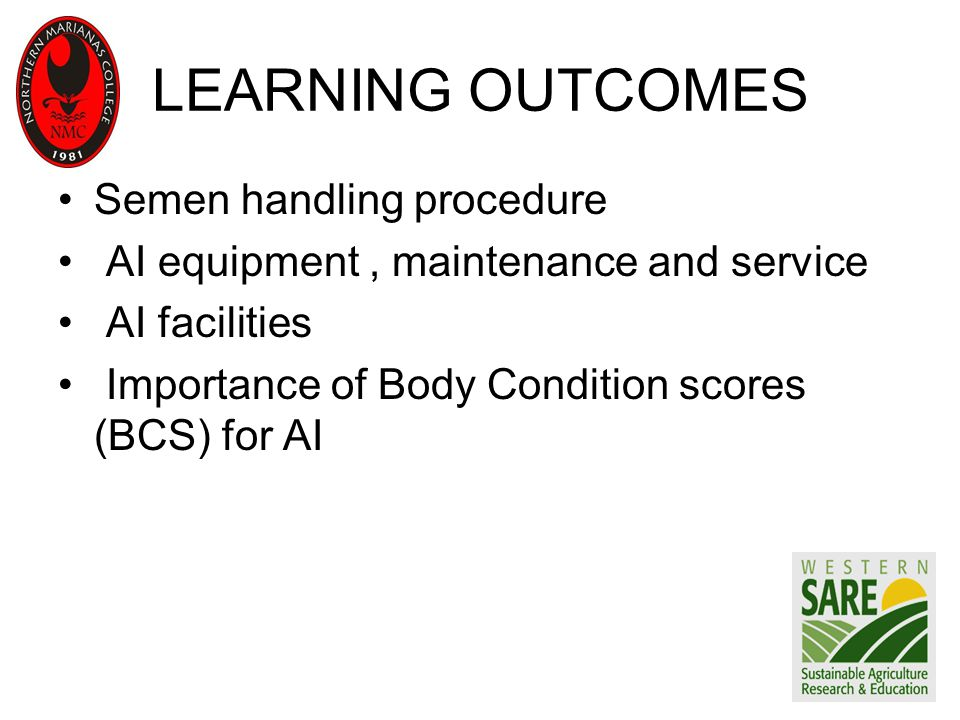 LEARNING OUTCOMES Semen handling procedure AI equipment, maintenance and service AI facilities Importance of Body Condition scores (BCS) for AI