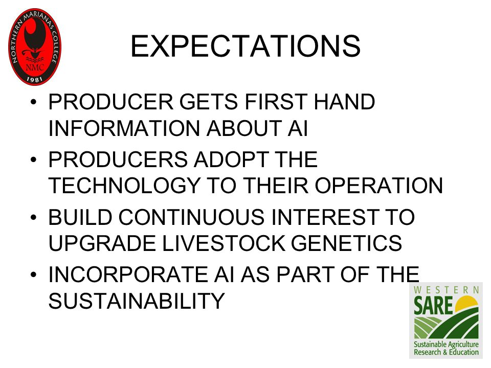 EXPECTATIONS PRODUCER GETS FIRST HAND INFORMATION ABOUT AI PRODUCERS ADOPT THE TECHNOLOGY TO THEIR OPERATION BUILD CONTINUOUS INTEREST TO UPGRADE LIVESTOCK GENETICS INCORPORATE AI AS PART OF THE SUSTAINABILITY