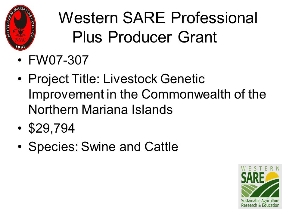 Western SARE Professional Plus Producer Grant FW07-307 Project Title: Livestock Genetic Improvement in the Commonwealth of the Northern Mariana Islands $29,794 Species: Swine and Cattle